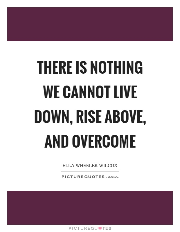 There is nothing we cannot live down, rise above, and overcome Picture Quote #1