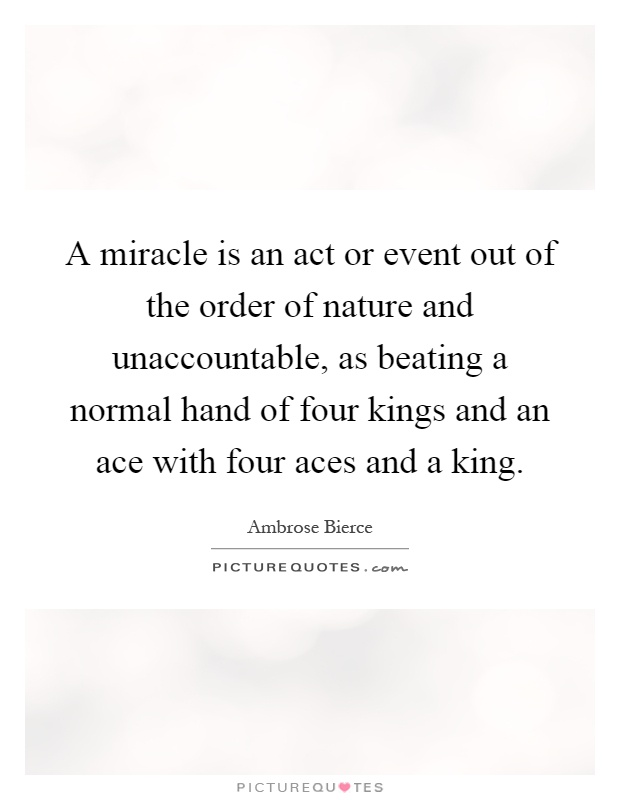 A miracle is an act or event out of the order of nature and unaccountable, as beating a normal hand of four kings and an ace with four aces and a king Picture Quote #1