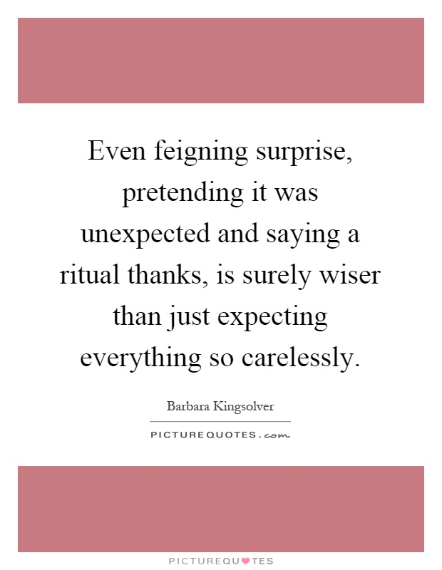 Even feigning surprise, pretending it was unexpected and saying a ritual thanks, is surely wiser than just expecting everything so carelessly Picture Quote #1