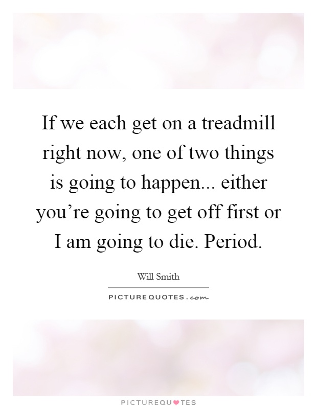 If we each get on a treadmill right now, one of two things is going to happen... either you're going to get off first or I am going to die. Period Picture Quote #1