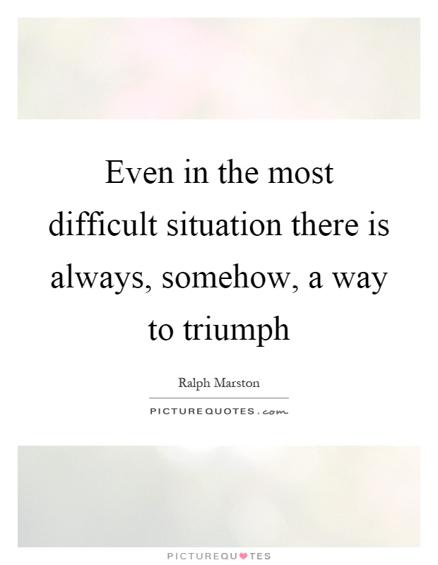 Even in the most difficult situation there is always, somehow, a way to triumph Picture Quote #1