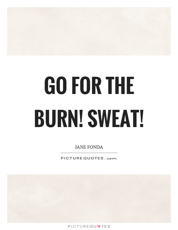 Go for the burn! Sweat! Picture Quote #1