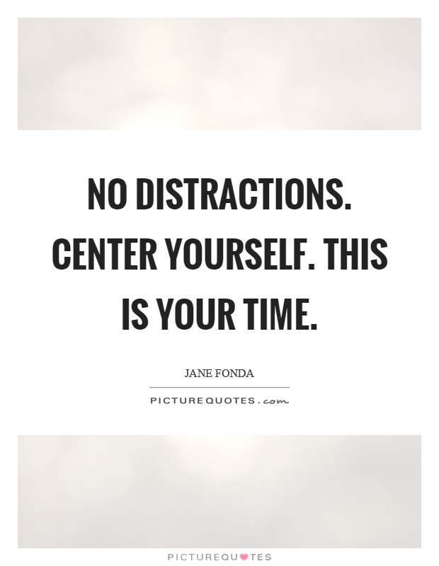 No distractions. Center yourself. This is your time Picture Quote #1