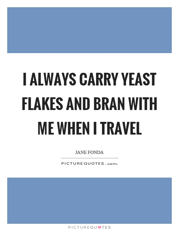 I always carry yeast flakes and bran with me when I travel Picture Quote #1