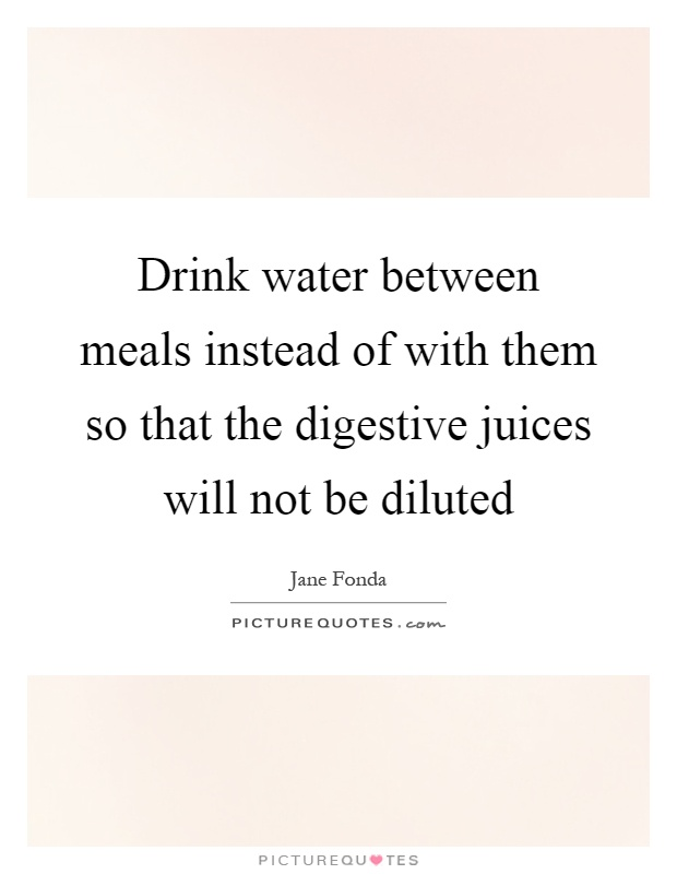 Drink water between meals instead of with them so that the digestive juices will not be diluted Picture Quote #1