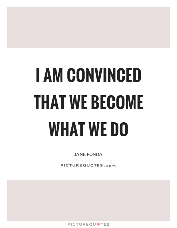 I am convinced that we become what we do Picture Quote #1