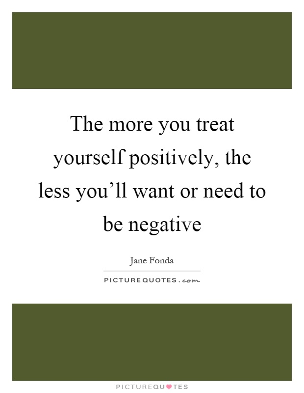 The more you treat yourself positively, the less you'll want or need to be negative Picture Quote #1