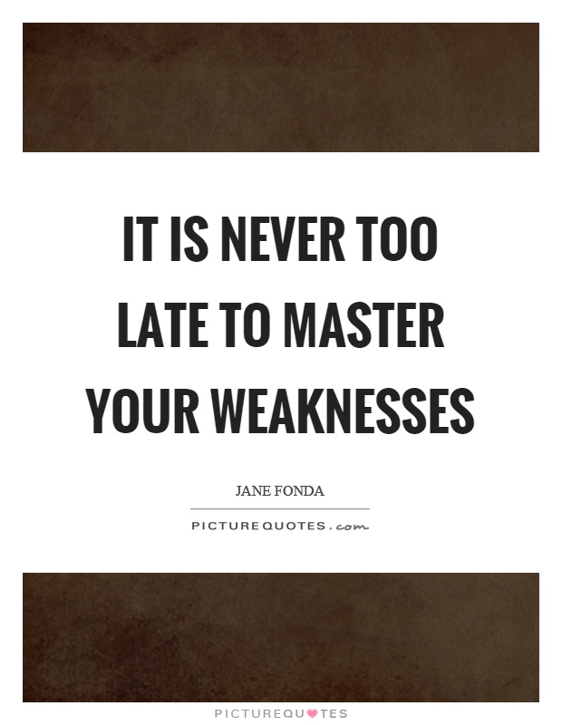 It is never too late to master your weaknesses Picture Quote #1