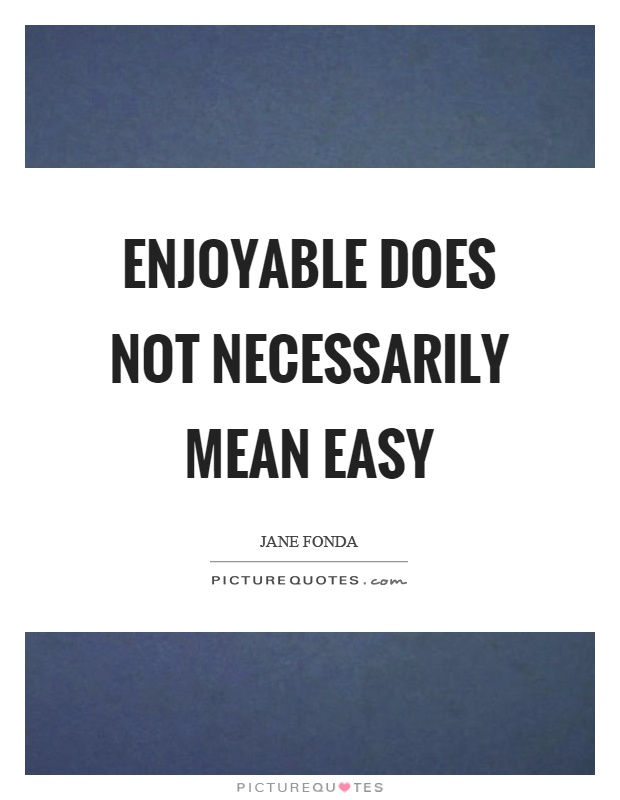 Enjoyable does not necessarily mean easy Picture Quote #1