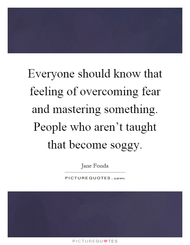Everyone should know that feeling of overcoming fear and mastering something. People who aren't taught that become soggy Picture Quote #1