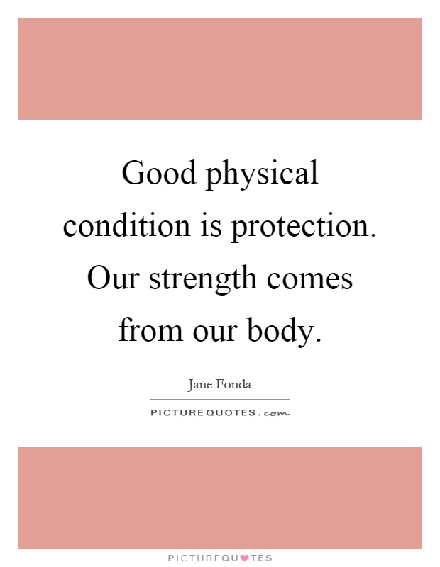 Good physical condition is protection. Our strength comes from our body Picture Quote #1