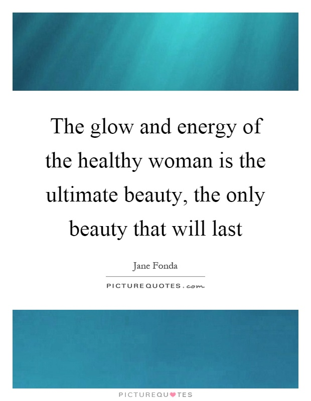 The glow and energy of the healthy woman is the ultimate beauty, the only beauty that will last Picture Quote #1