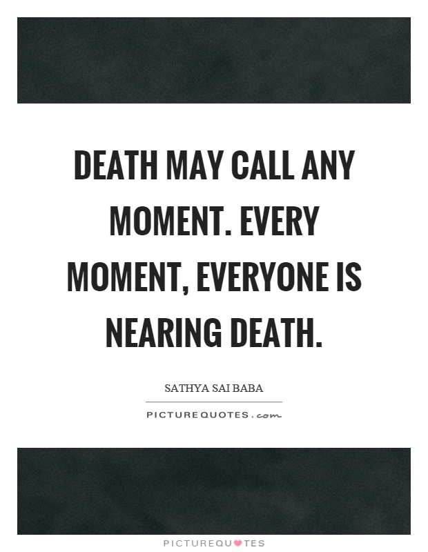 Death may call any moment. Every moment, everyone is nearing death Picture Quote #1