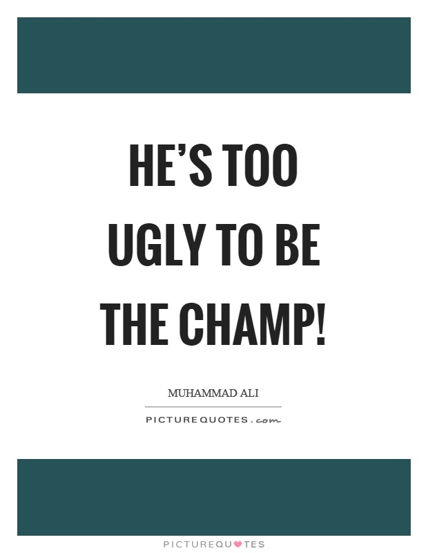 He's too ugly to be the champ! Picture Quote #1