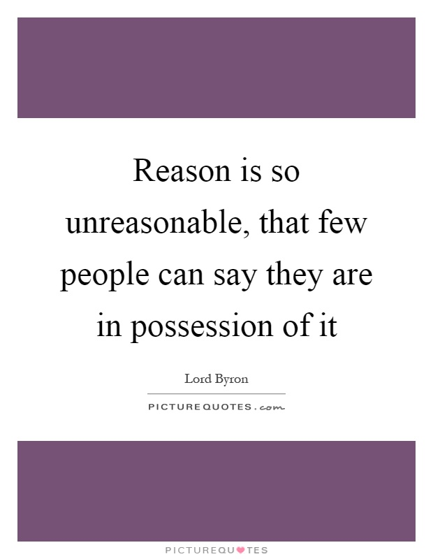 Reason is so unreasonable, that few people can say they are in possession of it Picture Quote #1