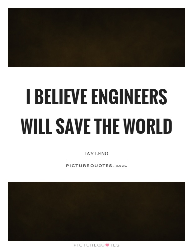 I believe engineers will save the world Picture Quote #1