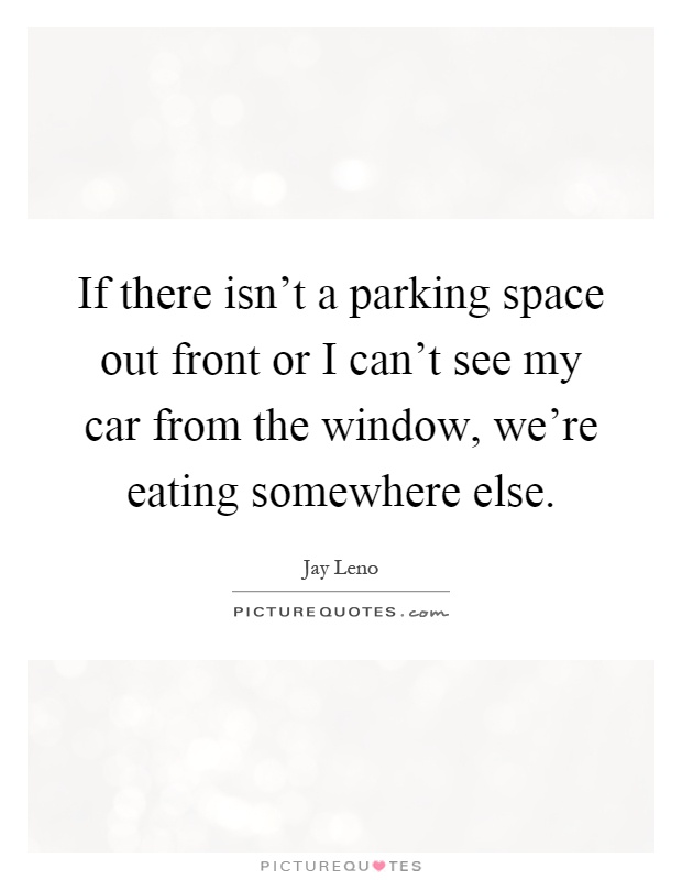 If there isn't a parking space out front or I can't see my car from the window, we're eating somewhere else Picture Quote #1
