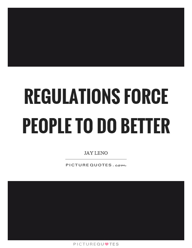 Regulations force people to do better Picture Quote #1