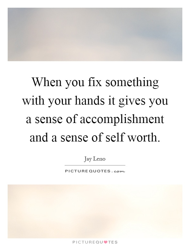 When you fix something with your hands it gives you a sense of accomplishment and a sense of self worth Picture Quote #1