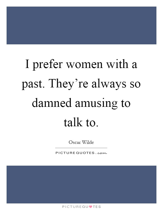 I prefer women with a past. They're always so damned amusing to talk to Picture Quote #1