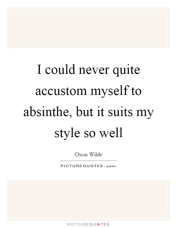 I could never quite accustom myself to absinthe, but it suits my style so well Picture Quote #1