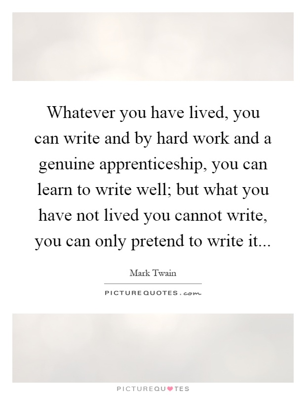 Whatever you have lived, you can write and by hard work and a genuine apprenticeship, you can learn to write well; but what you have not lived you cannot write, you can only pretend to write it Picture Quote #1