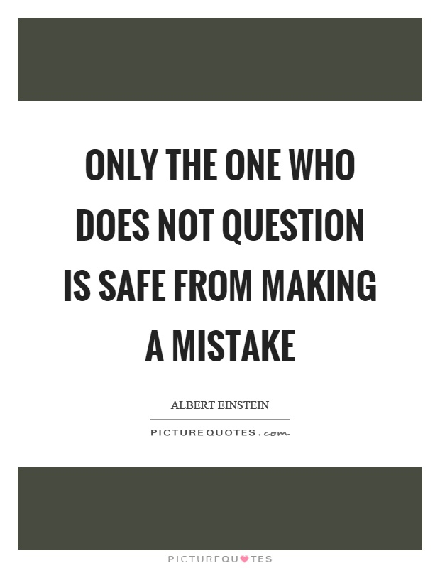 Only the one who does not question is safe from making a mistake Picture Quote #1