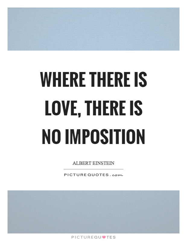 Where there is love, there is no imposition Picture Quote #1