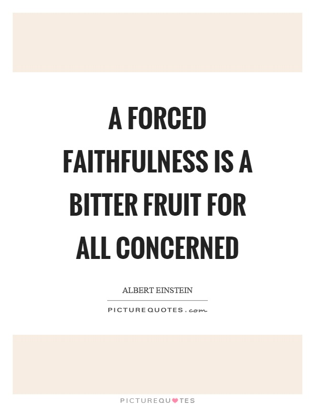 A forced faithfulness is a bitter fruit for all concerned Picture Quote #1