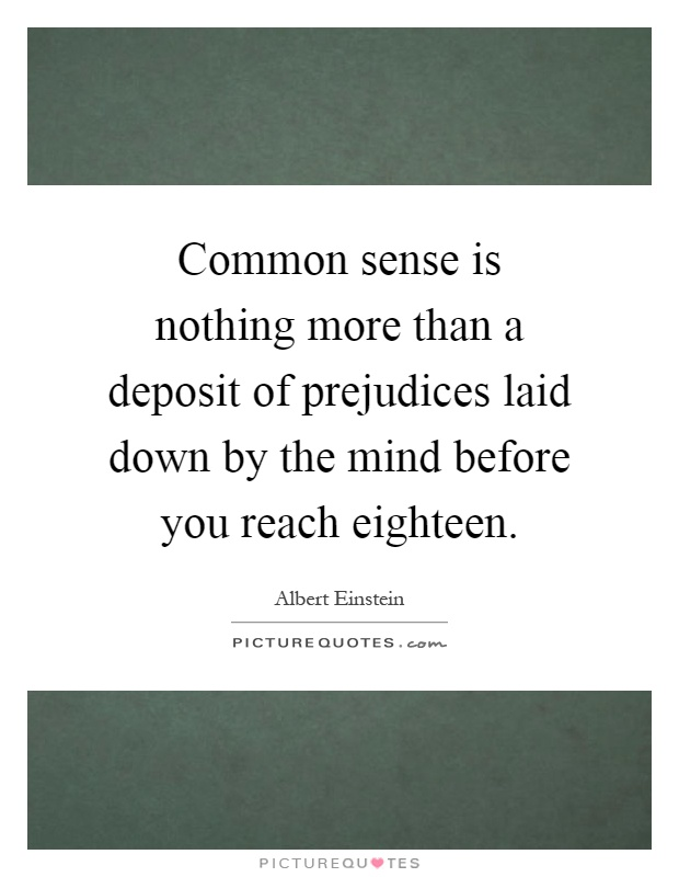 Common sense is nothing more than a deposit of prejudices laid down by the mind before you reach eighteen Picture Quote #1