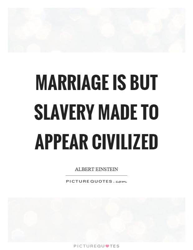 Marriage Is But Slavery Made To Appear Civilized Albert Einstein