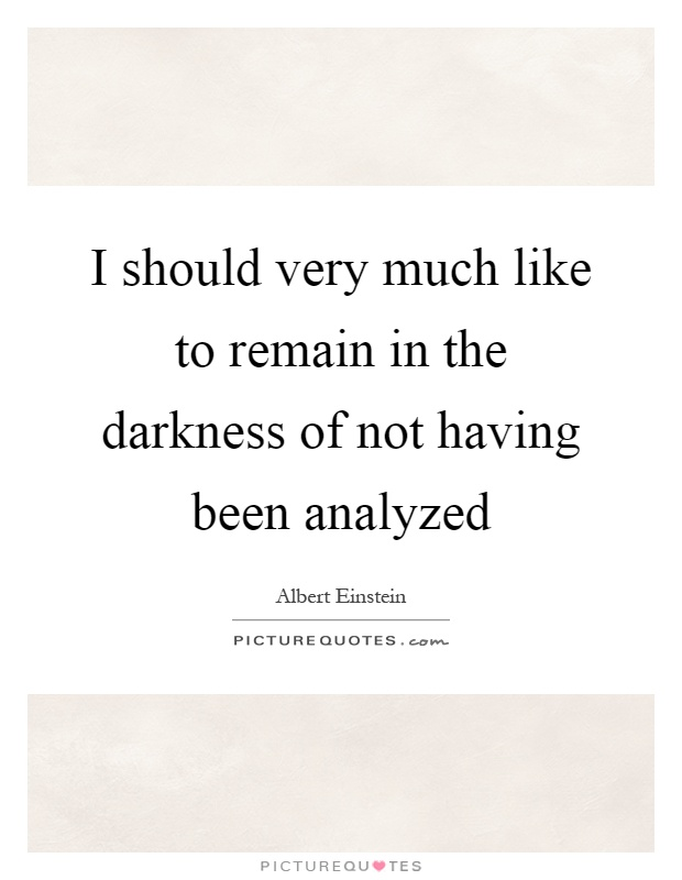 I should very much like to remain in the darkness of not having been analyzed Picture Quote #1