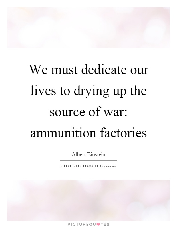 We must dedicate our lives to drying up the source of war: ammunition factories Picture Quote #1