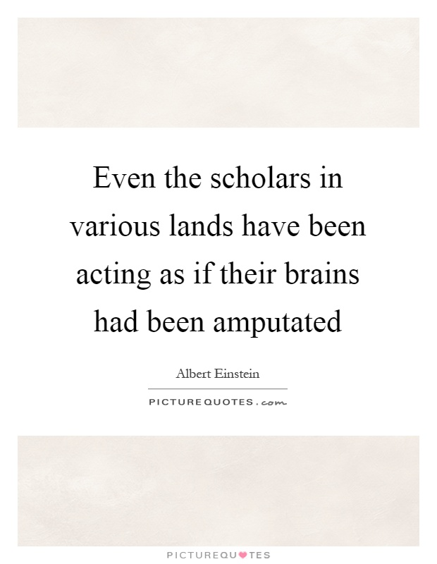 Even the scholars in various lands have been acting as if their brains had been amputated Picture Quote #1