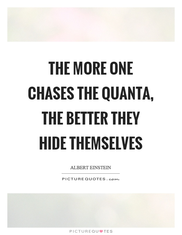 The more one chases the quanta, the better they hide themselves Picture Quote #1