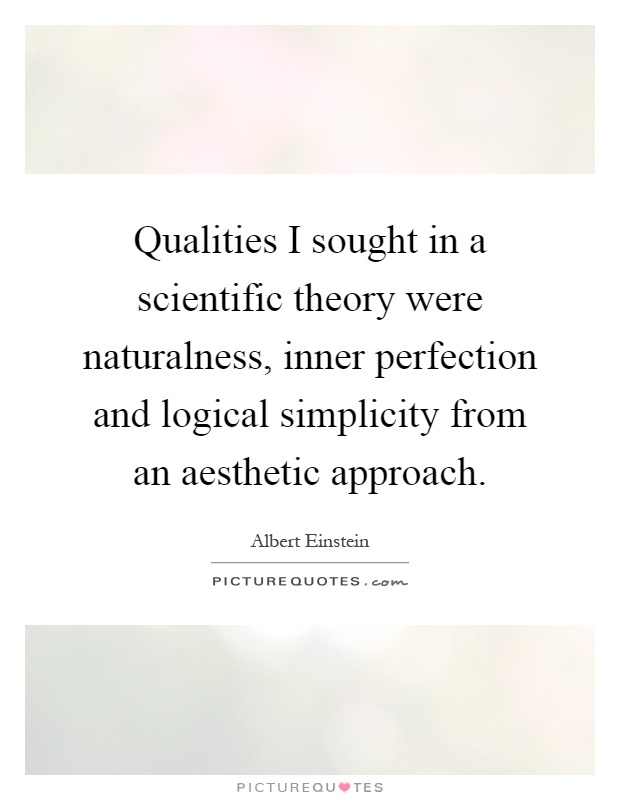 Qualities I sought in a scientific theory were naturalness, inner perfection and logical simplicity from an aesthetic approach Picture Quote #1