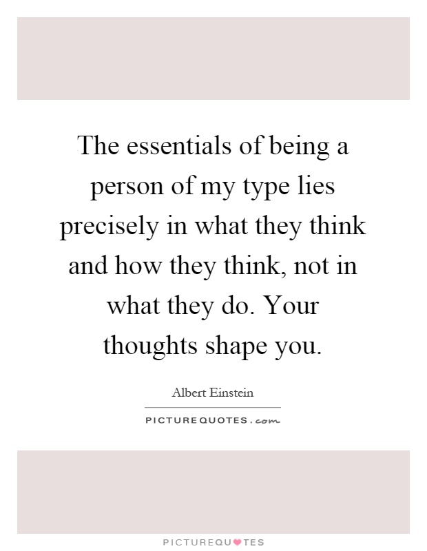The essentials of being a person of my type lies precisely in what they think and how they think, not in what they do. Your thoughts shape you Picture Quote #1