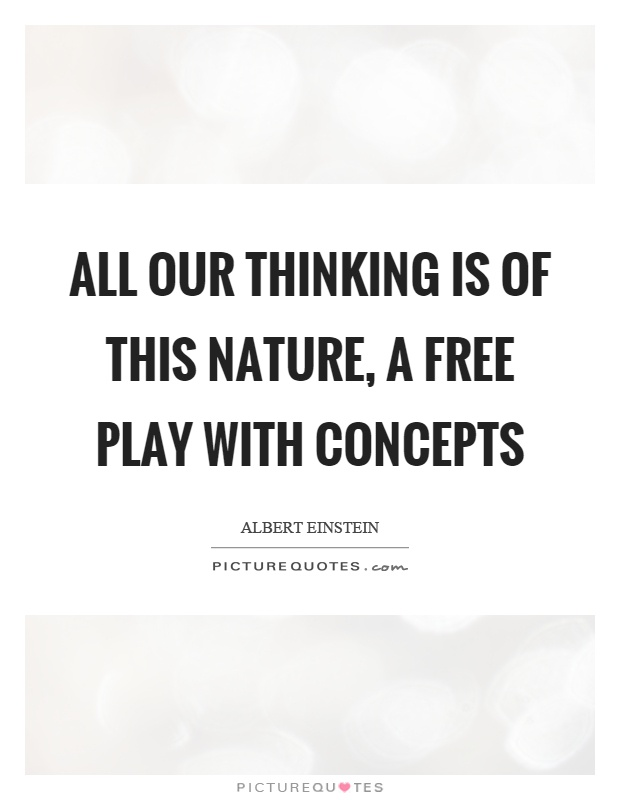 All our thinking is of this nature, a free play with concepts Picture Quote #1