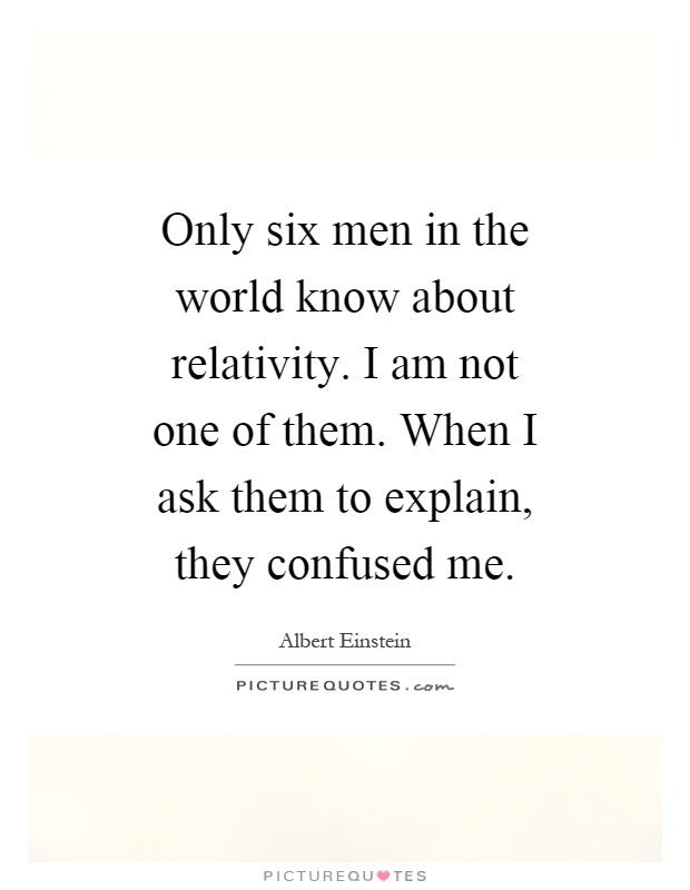 Only six men in the world know about relativity. I am not one of them. When I ask them to explain, they confused me Picture Quote #1