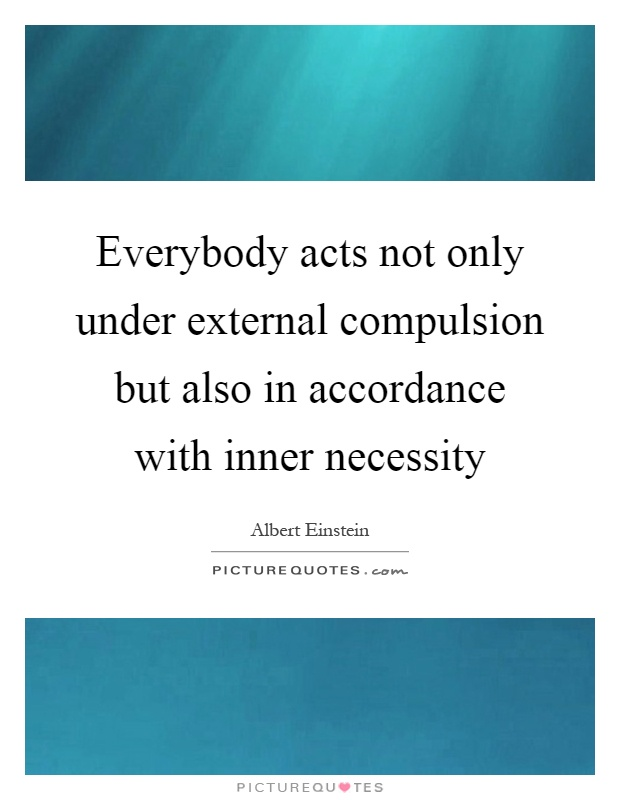 Everybody acts not only under external compulsion but also in accordance with inner necessity Picture Quote #1