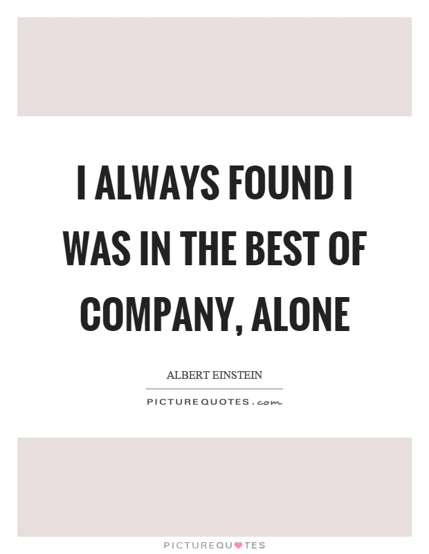 I always found I was in the best of company, alone Picture Quote #1