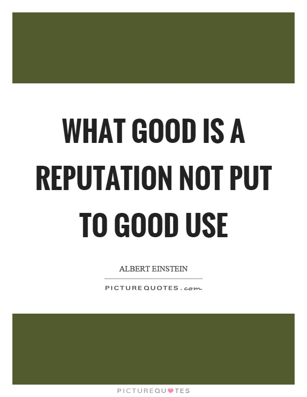 What Good Is A Reputation Not Put To Good Use