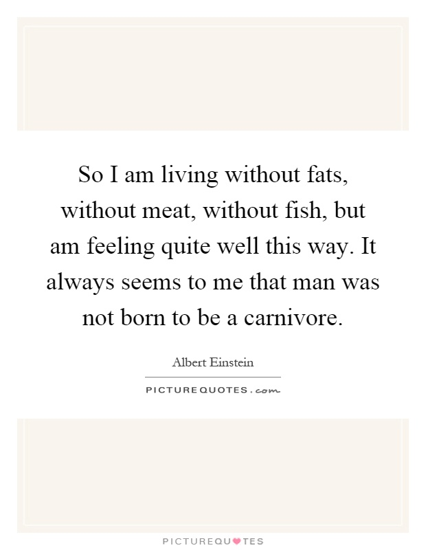 So I am living without fats, without meat, without fish, but am feeling quite well this way. It always seems to me that man was not born to be a carnivore Picture Quote #1