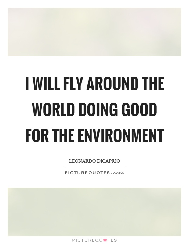 I will fly around the world doing good for the environment Picture Quote #1