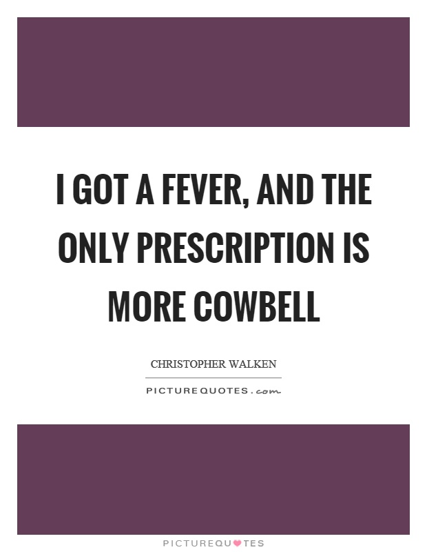 I got a fever, and the only prescription is more cowbell Picture Quote #1