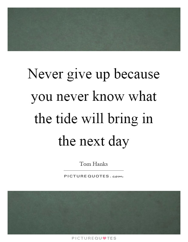 Never give up because you never know what the tide will bring in the next day Picture Quote #1