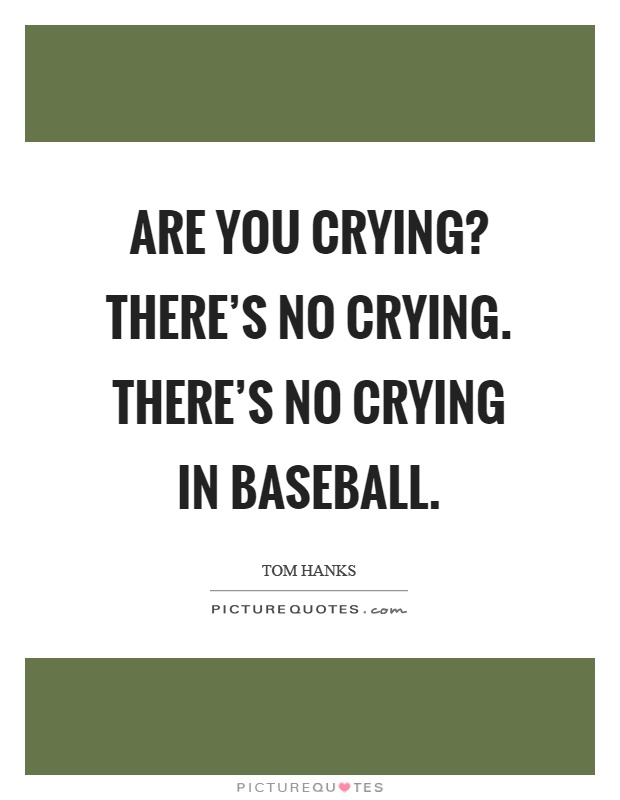 Are you crying? There's no crying. There's no crying in baseball Picture Quote #1