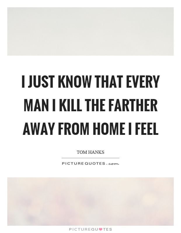 I just know that every man I kill the farther away from home I feel Picture Quote #1