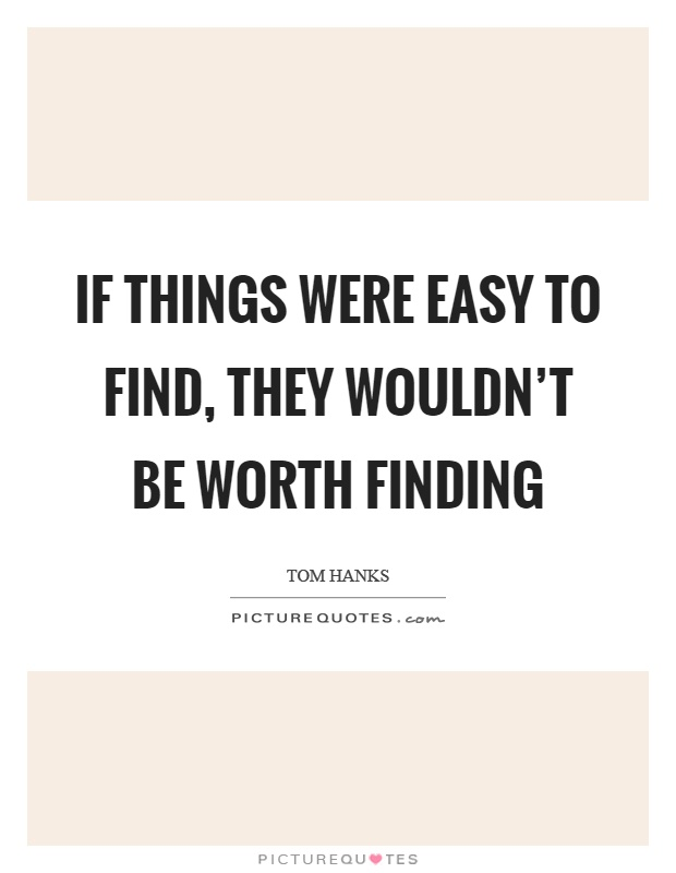 If things were easy to find, they wouldn't be worth finding Picture Quote #1