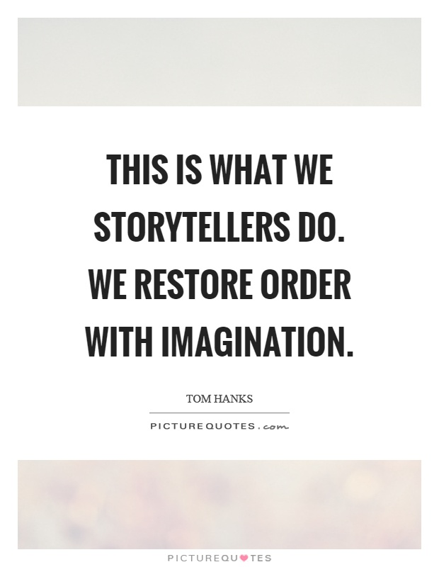 This is what we storytellers do. We restore order with imagination Picture Quote #1